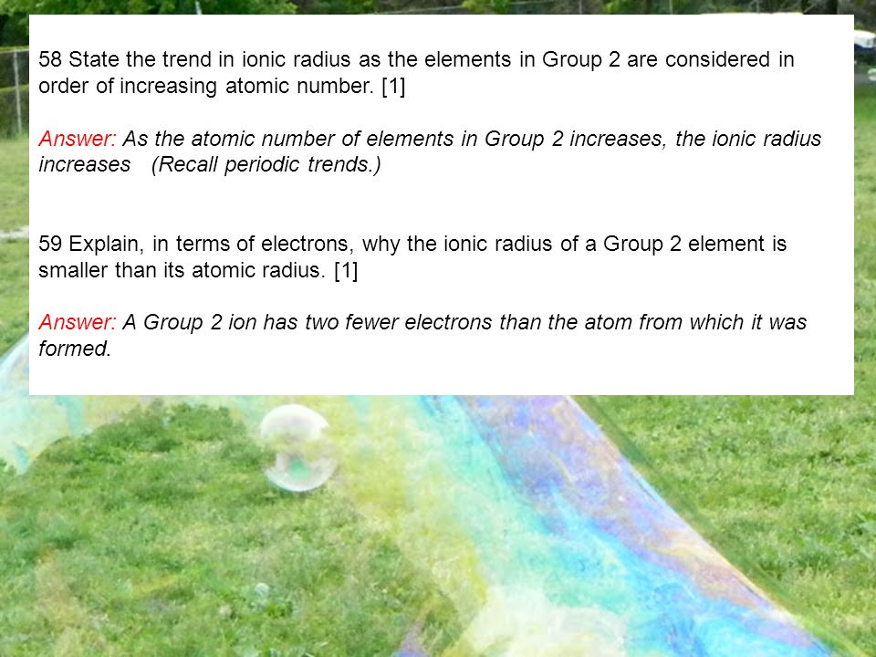 58 State the trend in ionic radius as the elements in Group 2 are considered in order of increasing atomic number. [1]